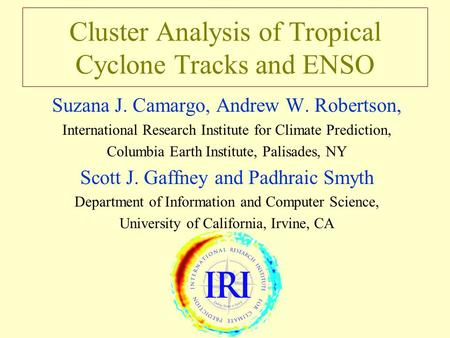 Cluster Analysis of Tropical Cyclone Tracks and ENSO Suzana J. Camargo, Andrew W. Robertson, International Research Institute for Climate Prediction, Columbia.