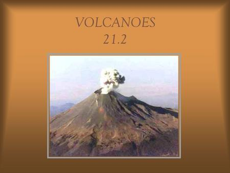 VOLCANOES 21.2 What is a volcano? Volcano: opening in the Earth's crust where magma erupts onto the surface Magma: molten rock underground Lava: magma.