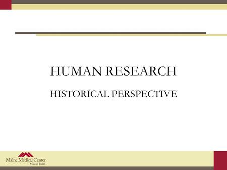 HUMAN RESEARCH HISTORICAL PERSPECTIVE. Objectives Identify the history events that lead to the development of principles, regulations, and guidance.