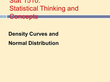 Stat 1510: Statistical Thinking and Concepts 1 Density Curves and Normal Distribution.
