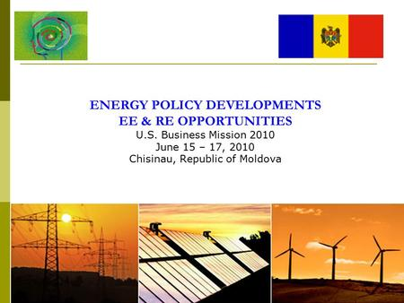 ENERGY POLICY DEVELOPMENTS EE & RE OPPORTUNITIES U.S. Business Mission 2010 June 15 – 17, 2010 Chisinau, Republic of Moldova.