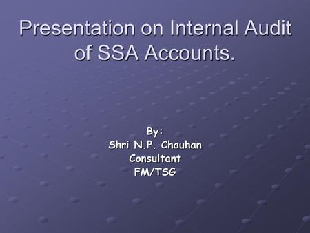 Presentation on Internal Audit of SSA Accounts. By: Shri N.P. Chauhan ConsultantFM/TSG.