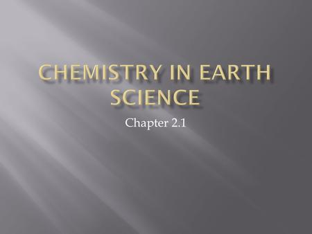 Chapter 2.1.  Why do we care about chemistry in Earth Science?  The earth is made up of rocks and minerals.  Rocks and minerals are made of elements.