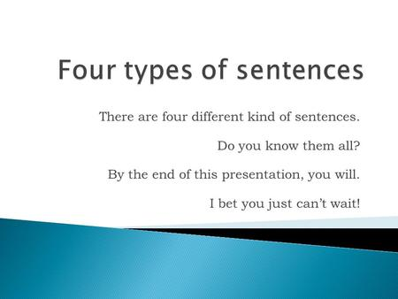 There are four different kind of sentences. Do you know them all? By the end of this presentation, you will. I bet you just can't wait!