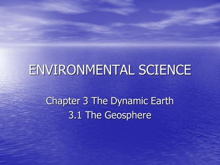 ENVIRONMENTAL SCIENCE Chapter 3 The Dynamic Earth 3.1 The Geosphere.
