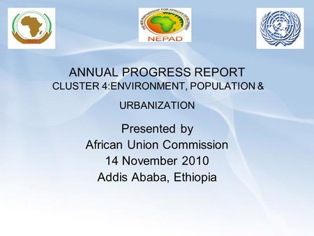 ANNUAL PROGRESS REPORT CLUSTER 4:ENVIRONMENT, POPULATION & URBANIZATION Presented by African Union <strong>Commission</strong> 14 November 2010 Addis Ababa, Ethiopia.