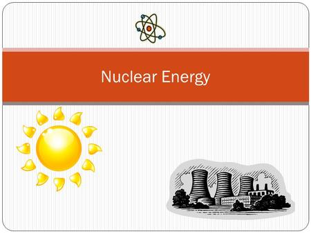 Nuclear Energy. What is Nuclear Energy? Energy that comes from changes in the nucleus of an atom. The particles in the nucleus of atoms store a lot of.