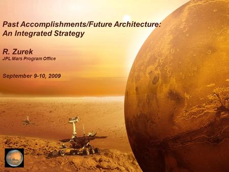 Past Accomplishments/Future Architecture: An Integrated Strategy R. Zurek JPL <strong>Mars</strong> Program Office September 9-10, 2009.