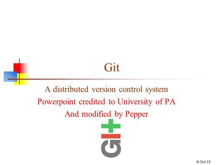 Git A distributed version control system Powerpoint credited to University of PA And modified by Pepper 8-Oct-15.