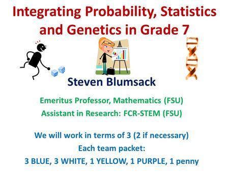 Integrating Probability, Statistics <strong>and</strong> Genetics in Grade 7 Steven Blumsack Emeritus Professor, Mathematics (FSU) Assistant in Research: FCR-STEM (FSU)