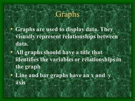 Graphs Graphs are used to display data. They visually represent relationships between data. All graphs should have a title that identifies the variables.