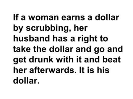 If a woman earns a dollar by scrubbing, her husband has a right to take the dollar and go and get drunk with it and beat her afterwards. It is his dollar.