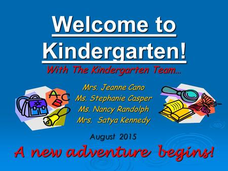 Welcome to <strong>Kindergarten</strong>! With The <strong>Kindergarten</strong> Team… Mrs. Jeanne Cano Ms. Stephanie Casper Ms. Nancy Randolph Mrs. Satya Kennedy August 2015 A new adventure.