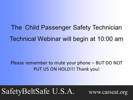 The Child Passenger Safety Technician Technical Webinar will begin at 10:00 am SafetyBeltSafe U.S.A. www.carseat.org Please remember <strong>to</strong> mute your phone.