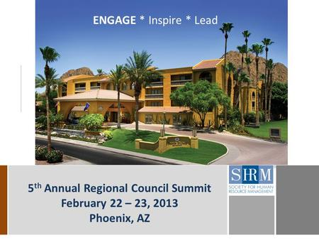 5 th Annual Regional Council Summit February 22 – 23, 2013 Phoenix, AZ ENGAGE * Inspire * Lead.