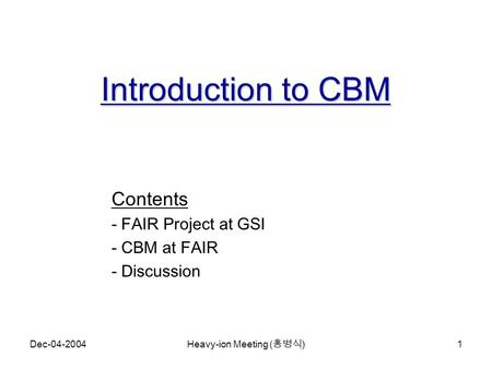 Dec-04-2004 Heavy-ion Meeting ( 홍병식 ) 1 Introduction to CBM Contents - FAIR Project at GSI - CBM at FAIR - Discussion.
