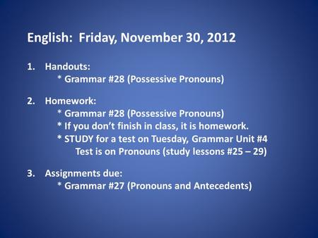 English: Friday, November 30, 2012 1.Handouts: * Grammar #28 (Possessive Pronouns) 2.Homework: * Grammar #28 (Possessive Pronouns) * If you don't finish.