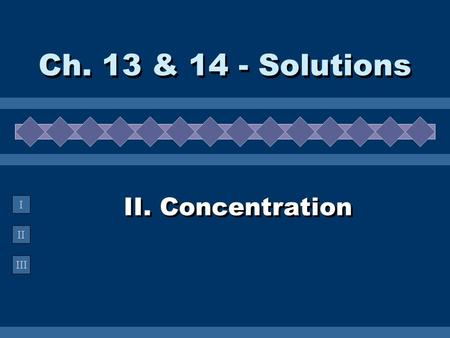 II III I II. Concentration Ch. 13 & 14 - Solutions.