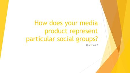How does your media product represent particular social groups? Question 2.