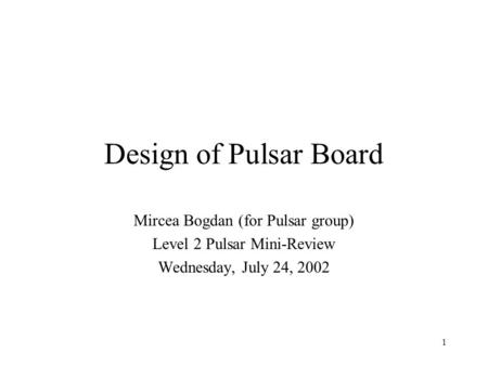 1 Design of Pulsar Board Mircea Bogdan (for Pulsar group) Level 2 Pulsar Mini-Review Wednesday, July 24, 2002.