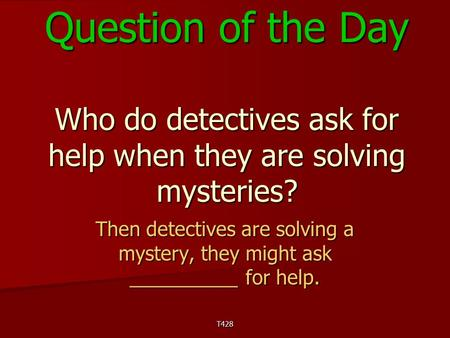 T428 Question of the Day Who do detectives ask for help when they are solving mysteries? Then detectives are solving a mystery, they might ask __________.