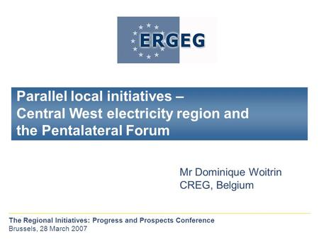 Parallel local initiatives – Central West electricity region and the Pentalateral Forum Mr Dominique Woitrin CREG, Belgium The Regional Initiatives: Progress.