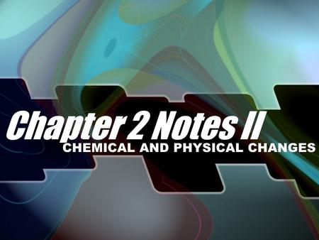 Chapter 2 Notes II CHEMICAL AND PHYSICAL CHANGES.