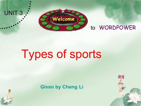 Types of sports Given by Cheng Li UNIT 3 to WORDPOWER.