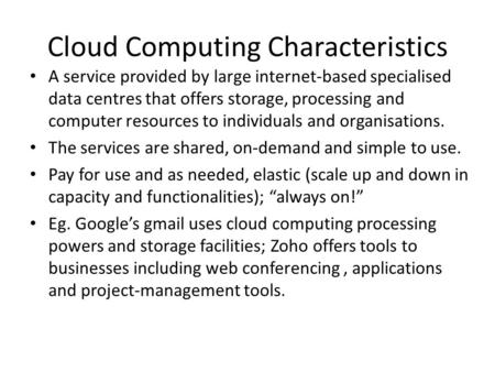 Cloud Computing Characteristics A service provided by large internet-based specialised data centres that offers storage, processing and computer resources.