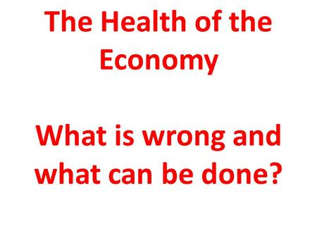 The Health of the Economy What is wrong <strong>and</strong> what can be done?
