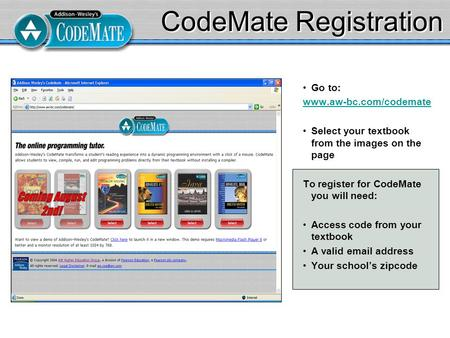 CodeMate Registration Go to: www.aw-bc.com/codemate Select your textbook from the images on the page To register for CodeMate you will need: Access code.