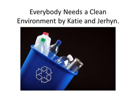 Everybody Needs a Clean Environment by Katie and Jerhyn.