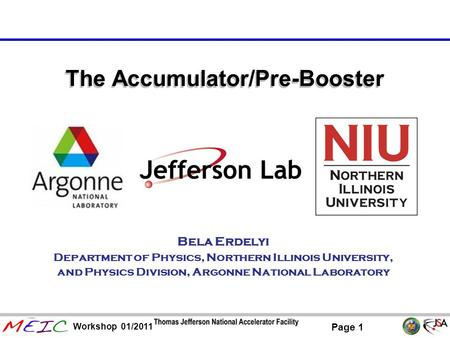 Page 1 Workshop 01/2011 The Accumulator/Pre-Booster Bela Erdelyi Department of Physics, Northern Illinois University, and Physics Division, Argonne National.