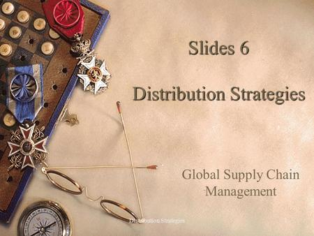 Slides 6 Distribution Strategies Global Supply Chain Management 1Distribution Strategies.