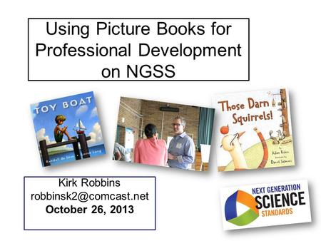 Using Picture Books for Professional Development on NGSS Kirk Robbins October 26, 2013.
