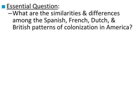 Essential Question: What are the similarities & differences among the Spanish, French, Dutch, & British patterns of colonization in America?