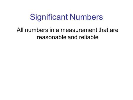 Significant Numbers All numbers in a measurement that are reasonable and reliable.