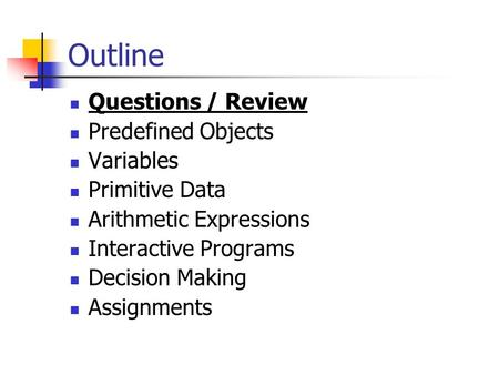 Outline Questions / Review Predefined Objects Variables Primitive Data Arithmetic Expressions Interactive Programs Decision Making Assignments.