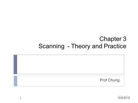 1 Chapter 3 Scanning - Theory and Practice Prof Chung. 10/8/2015.