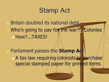Stamp Act Britain doubled its national debt Britain doubled its national debt Who's going to pay for the war?...Colonies How?...TAXES! Parliament passes.