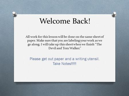 Welcome Back! All work for this lesson will be done on the same sheet of paper. Make sure that you are labeling your work as we go along. I will take up.