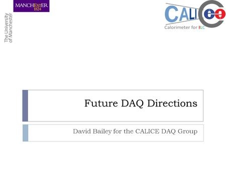 Future DAQ Directions David Bailey for the CALICE DAQ Group.