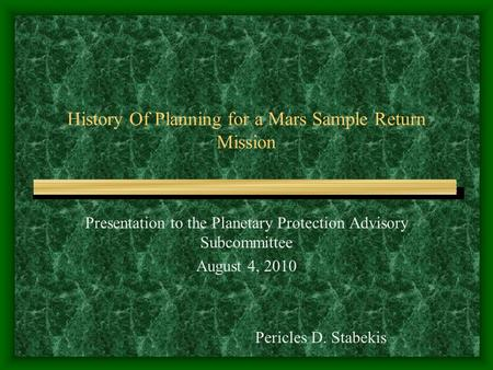 History Of Planning for a <strong>Mars</strong> Sample Return <strong>Mission</strong> Presentation <strong>to</strong> the Planetary Protection Advisory Subcommittee August 4, 2010 Pericles D. Stabekis.