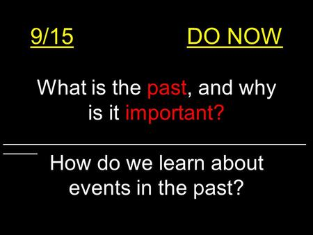9/15DO NOW What is the past, and why is it important? How do we learn about events in the past? ______________________________________________________________________.