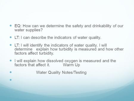EQ: How can we determine the safety and drinkability of our water supplies? LT: I can describe the indicators of water quality. LT: I will identify the.
