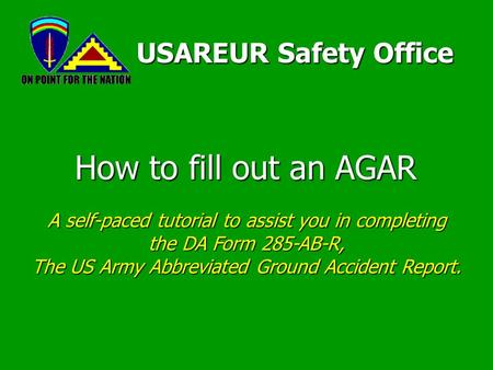 How to fill out an AGAR USAREUR Safety Office A self-paced tutorial to assist you in completing the DA <strong>Form</strong> 285-AB-R, The US Army Abbreviated Ground Accident.