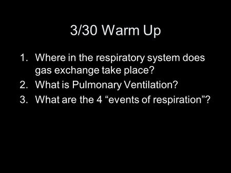 "3/30 Warm Up 1.Where in the respiratory system does gas exchange take place? 2.What is Pulmonary Ventilation? 3.What are the 4 ""events of respiration""?"