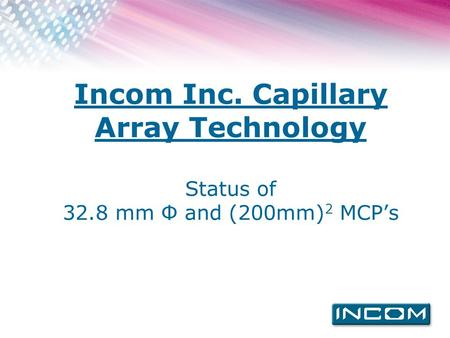 Incom Inc. Capillary Array <strong>Technology</strong> Status of 32.8 mm Ф and (200mm) 2 MCP's.