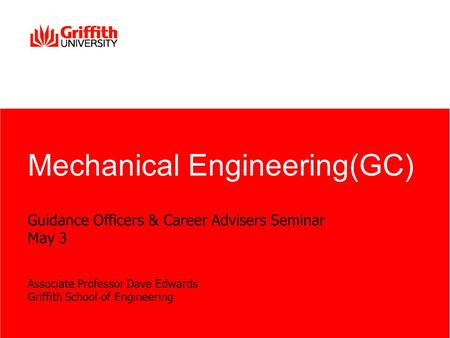 Guidance Officers & Career Advisers Seminar May 3 Associate Professor Dave Edwards Griffith School of Engineering <strong>Mechanical</strong> Engineering(GC)