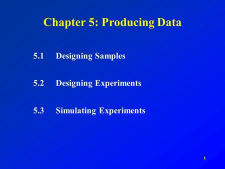1 Chapter 5: Producing Data 5.1Designing Samples 5.2Designing Experiments 5.3Simulating Experiments.